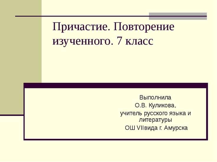 Причастие. Повторение изученного. 7 класс Выполнила О.В. Куликова, учитель ру...