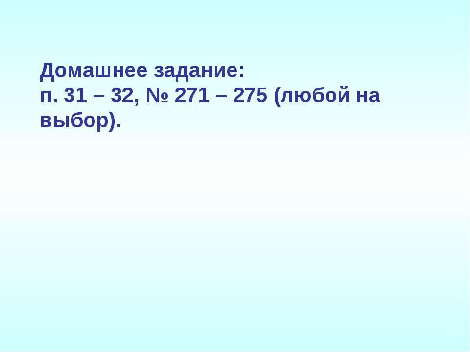Домашнее задание: п. 31 – 32, № 271 – 275 (любой на выбор).