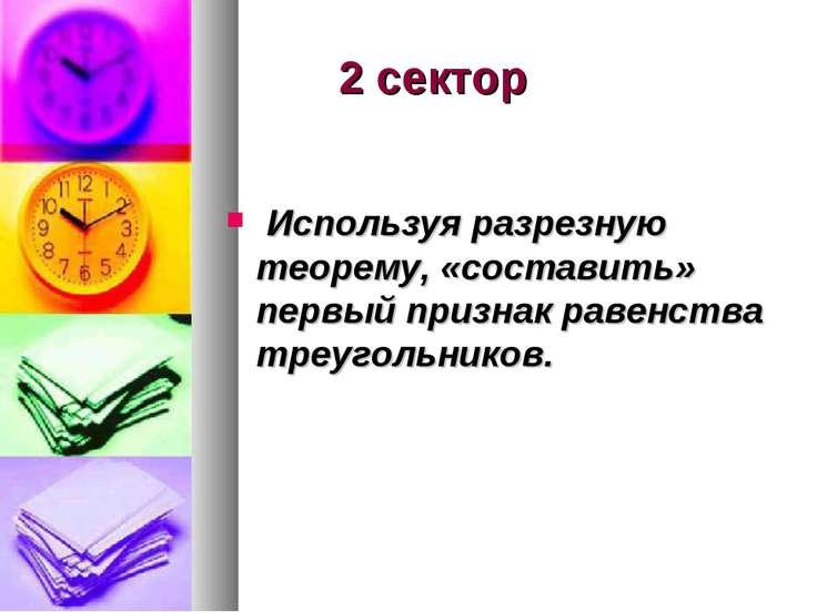 2 сектор Используя разрезную теорему, «составить» первый признак равенства тр...