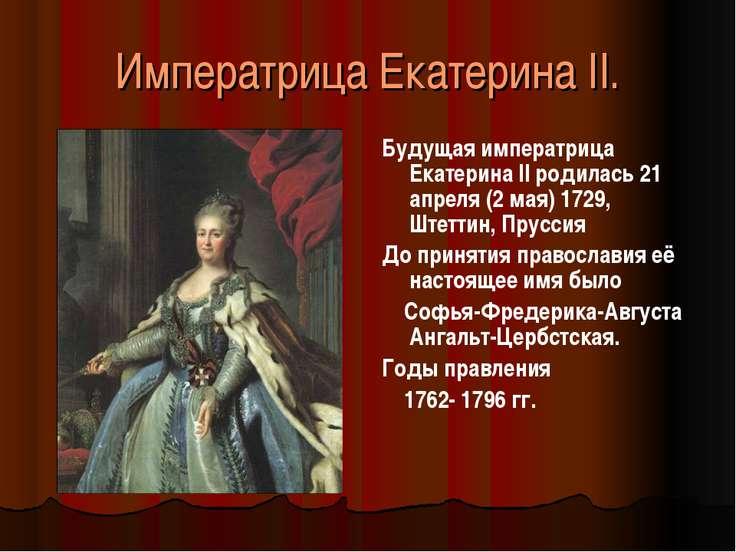 Императрица Екатерина II. Будущая императрица Екатерина II родилась 21 апреля...