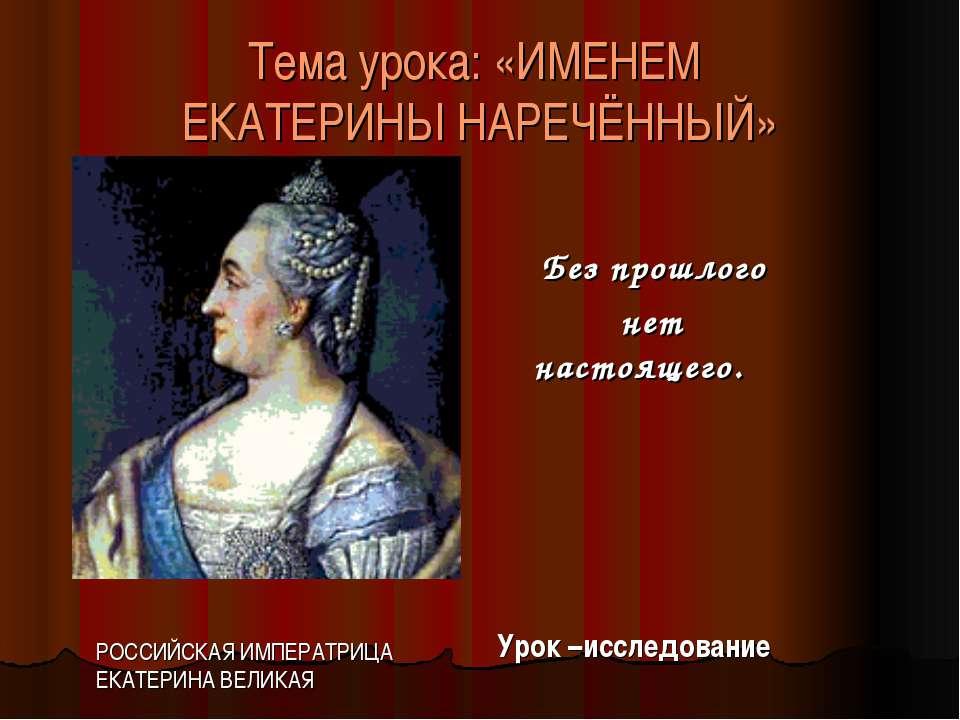 Тема урока: «ИМЕНЕМ ЕКАТЕРИНЫ НАРЕЧЁННЫЙ» Без прошлого нет настоящего. Урок –...