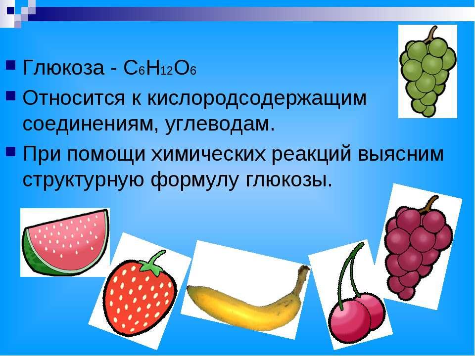 Глюкоза - С6Н12О6 Относится к кислородсодержащим соединениям, углеводам. При ...