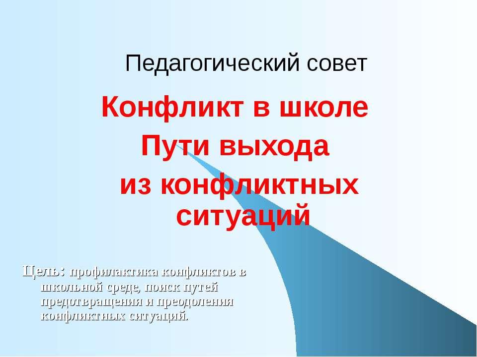 Педагогический совет Конфликт в школе Пути выхода из конфликтных ситуаций Цел...