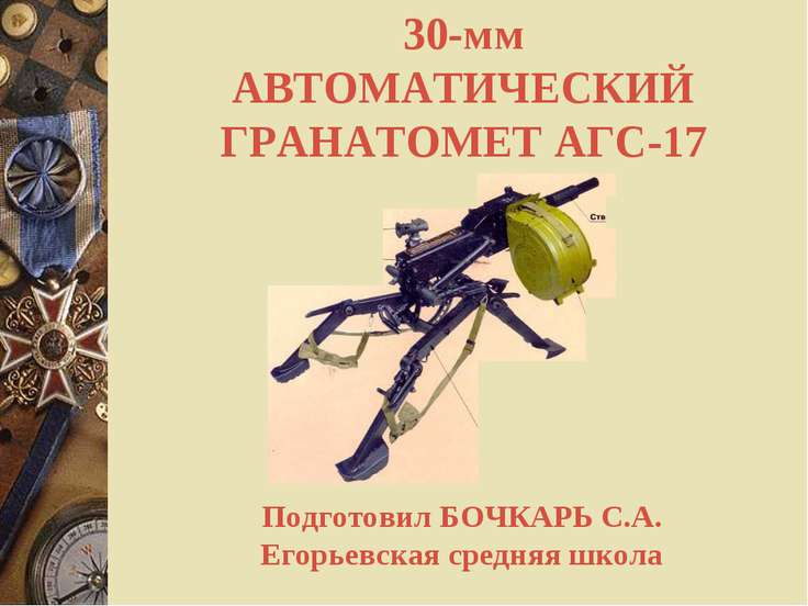 30-мм АВТОМАТИЧЕСКИЙ ГРАНАТОМЕТ АГС-17 Подготовил БОЧКАРЬ С.А. Егорьевская ср...