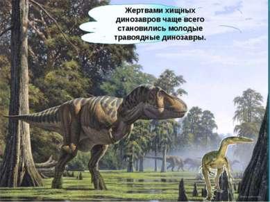 Жертвами хищных динозавров чаще всего становились молодые травоядные динозавры.