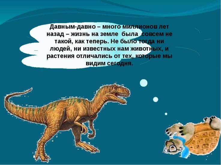 Давным-давно – много миллионов лет назад – жизнь на земле была совсем не тако...
