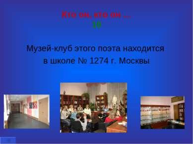 Кто он, кто он … 10 Музей-клуб этого поэта находится в школе № 1274 г. Москвы