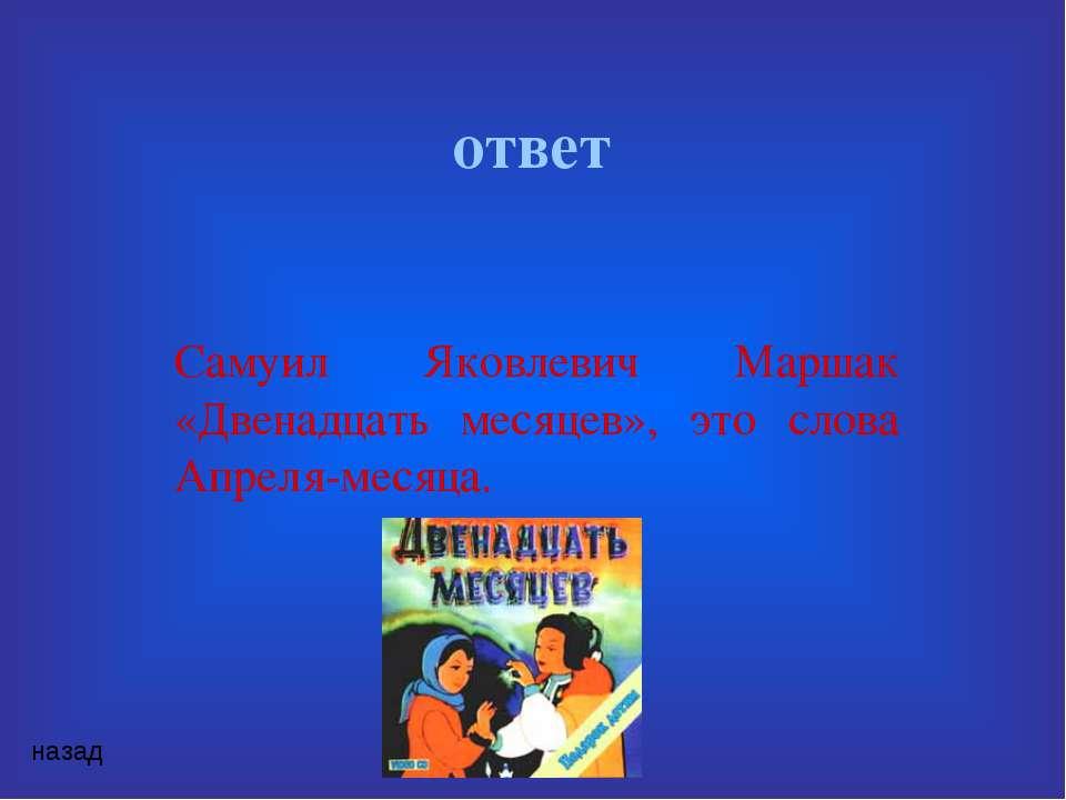 ответ Самуил Яковлевич Маршак «Двенадцать месяцев», это слова Апреля-месяца. ...