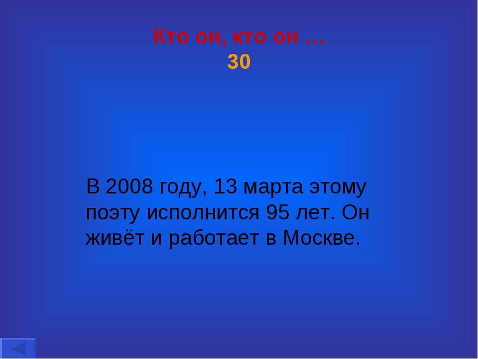 Кто он, кто он … 30 В 2008 году, 13 марта этому поэту исполнится 95 лет. Он ж...