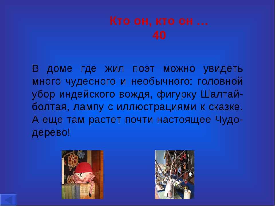 Кто он, кто он … 40 В доме где жил поэт можно увидеть много чудесного и необы...