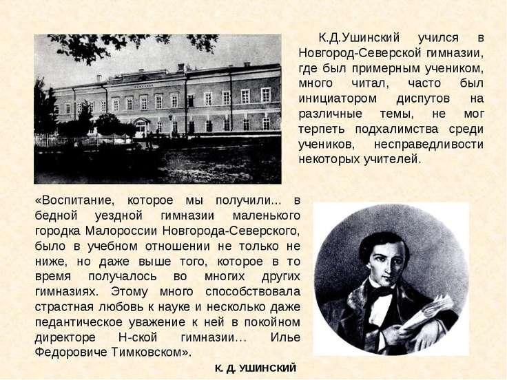 К.Д.Ушинский учился в Новгород-Северской гимназии, где был примерным учеником...