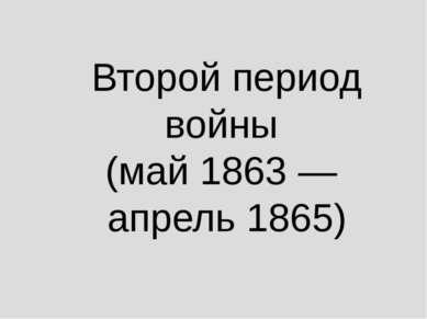 Второй период войны (май 1863— апрель 1865)
