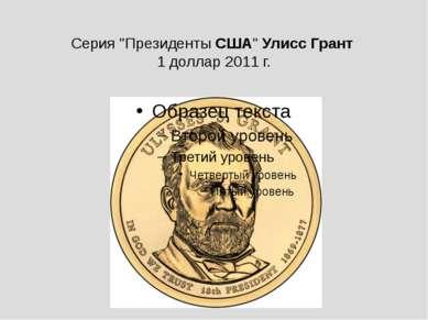 "Серия ""ПрезидентыСША""УлиссГрант 1 доллар 2011 г."