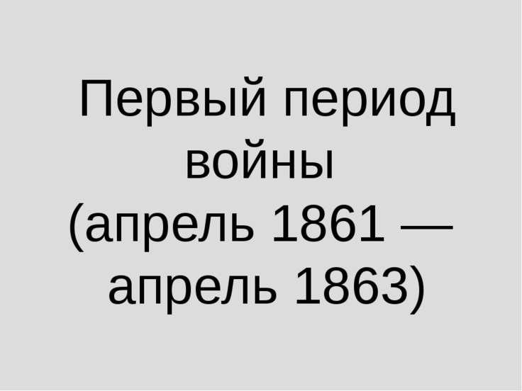 Первый период войны (апрель 1861— апрель 1863)