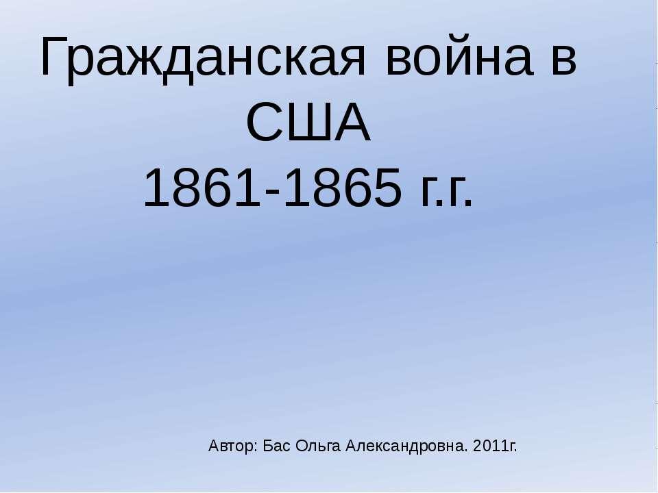 Гражданская война в США 1861-1865 г.г. Автор: Бас Ольга Александровна. 2011г.