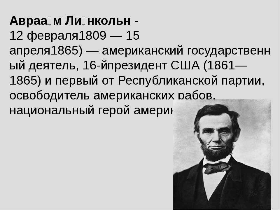 Авраа м Ли нкольн- 12 февраля1809—15 апреля1865)—американскийгосударств...