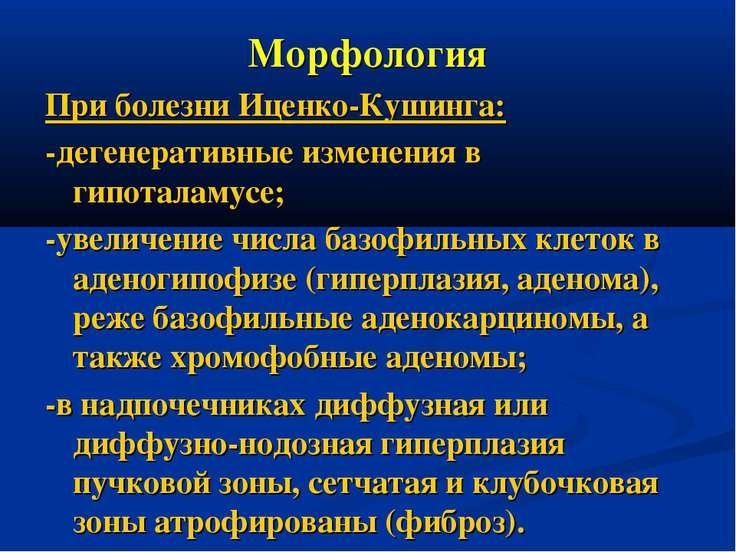 Морфология При болезни Иценко-Кушинга: -дегенеративные изменения в гипоталаму...