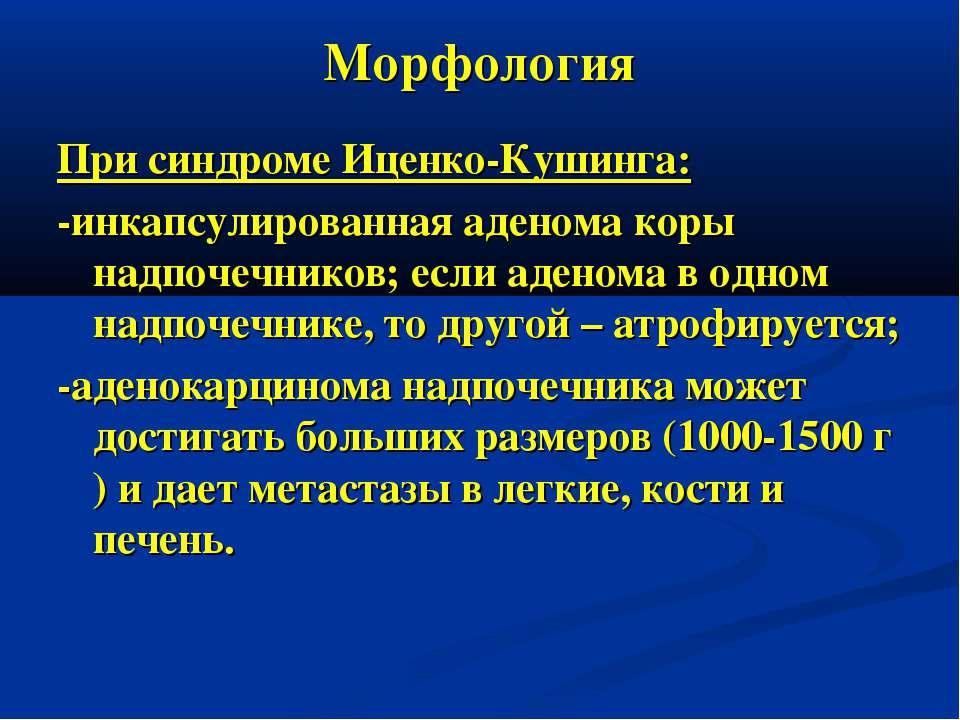Морфология При синдроме Иценко-Кушинга: -инкапсулированная аденома коры надпо...