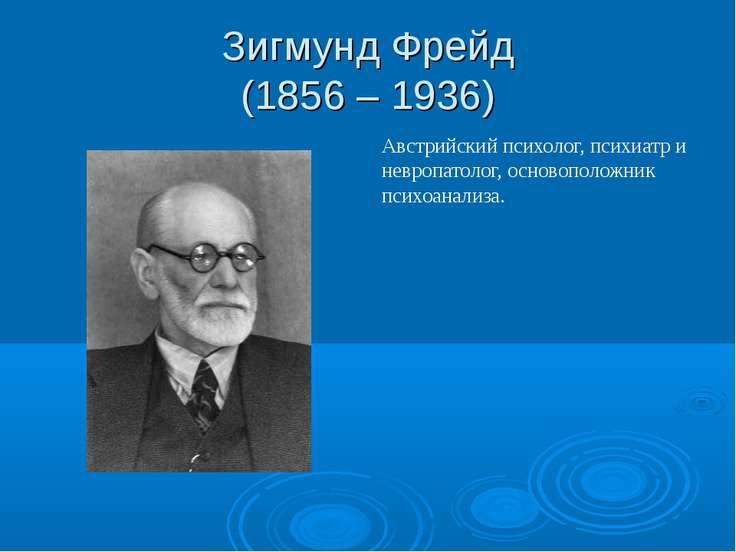 Зигмунд Фрейд (1856 – 1936) Австрийский психолог, психиатр и невропатолог, ос...