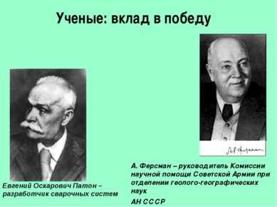 Ученые: вклад в победу Евгений Оскарович Патон – разработчик сварочных систем...