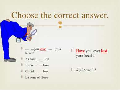 Choose the correct answer. ..........you ever ......... your head ? A) have.....