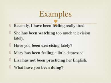 Examples Recently, I have been feeling really tired. She has been watching to...