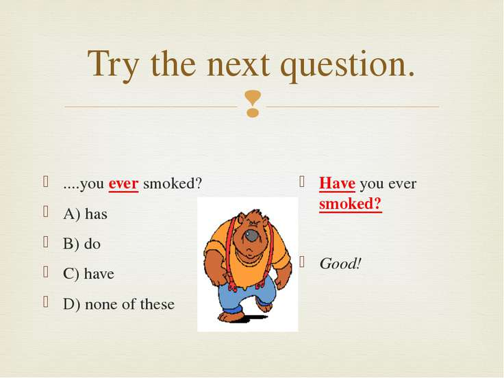 Try the next question. ....you ever smoked? A) has B) do C) have D) none of t...