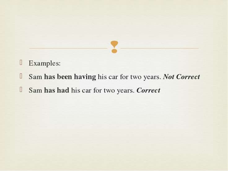 Examples: Sam has been having his car for two years. Not Correct Sam has had ...