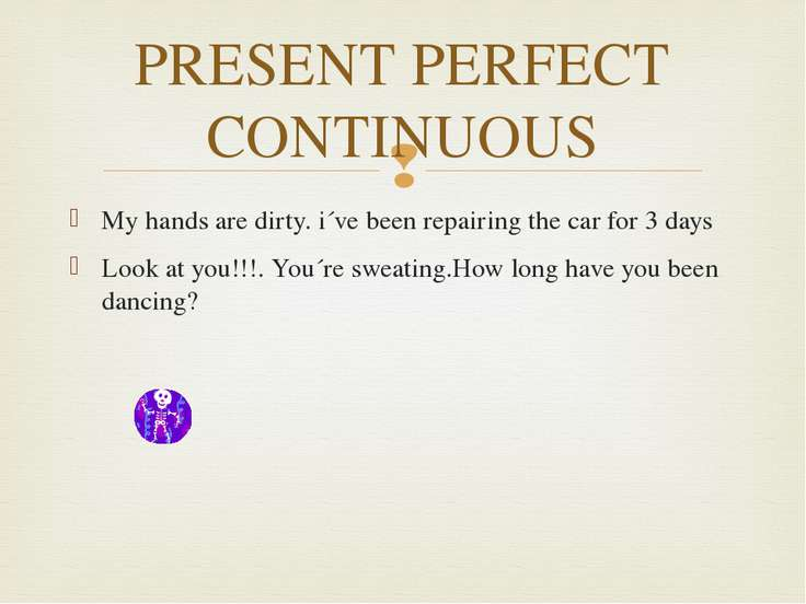 PRESENT PERFECT CONTINUOUS My hands are dirty. i´ve been repairing the car fo...