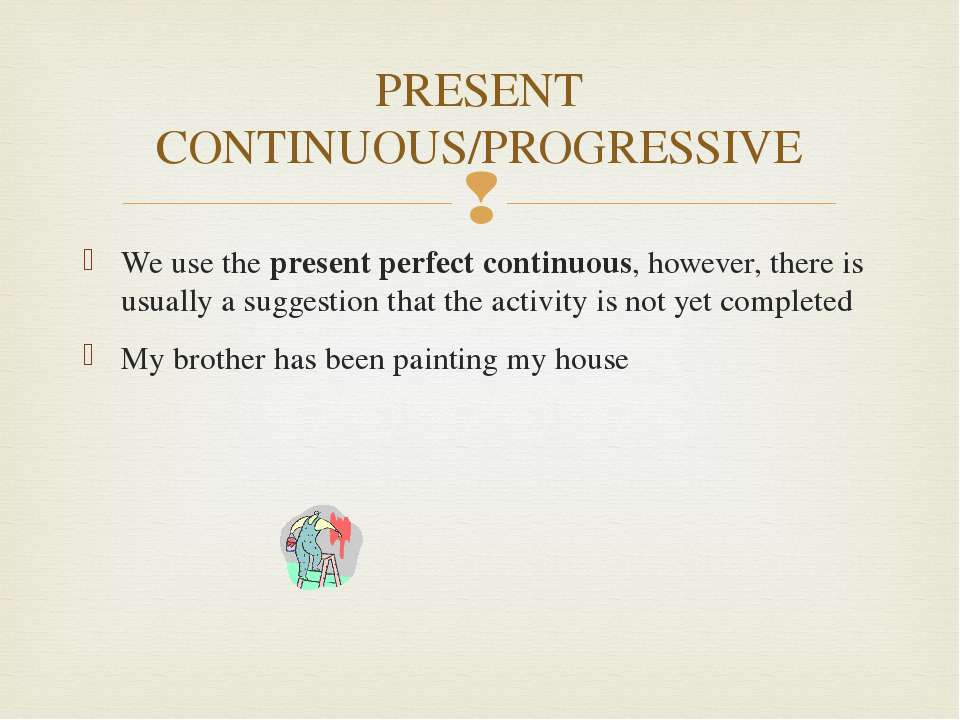 PRESENT CONTINUOUS/PROGRESSIVE We use the present perfect continuous, however...