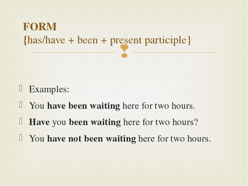 FORM {has/have + been + present participle} Examples: You have been waiting h...