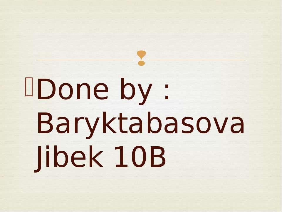 Done by : Baryktabasova Jibek 10B