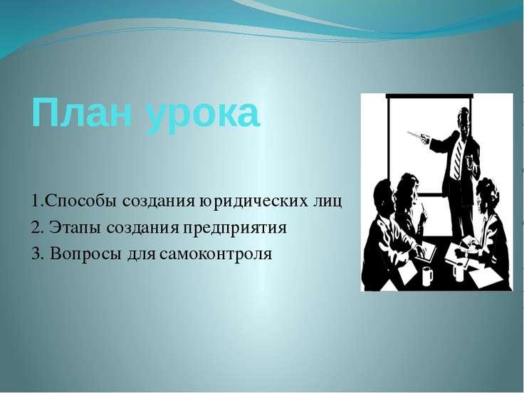 План урока 1.Способы создания юридических лиц 2. Этапы создания предприятия 3...