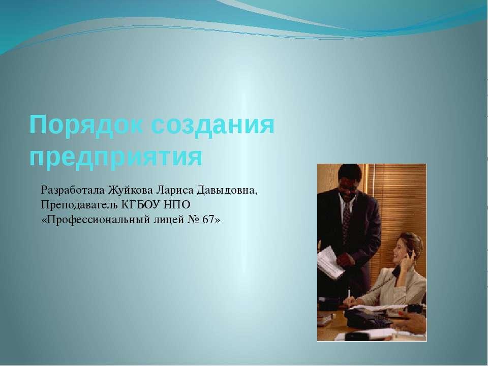 Порядок создания предприятия Разработала Жуйкова Лариса Давыдовна, Преподават...