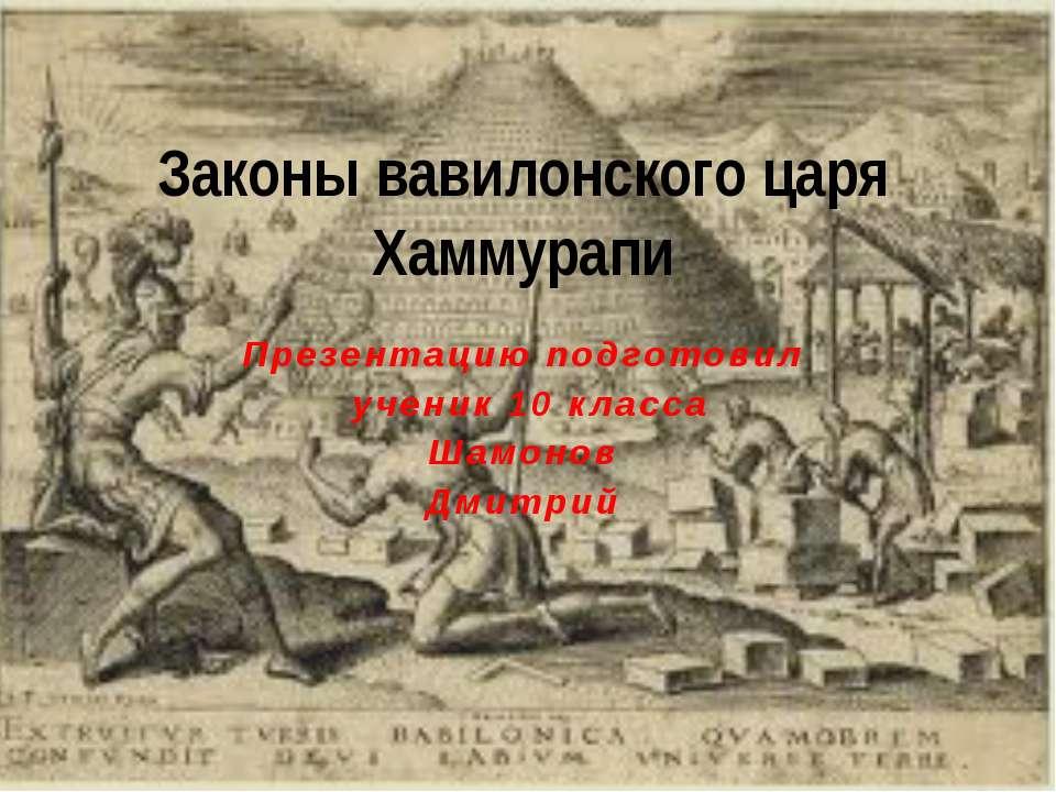 Презентацию подготовил ученик 10 класса Шамонов Дмитрий Законы вавилонского ц...