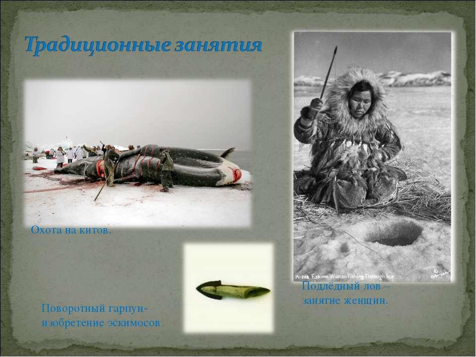 Охота на китов. Подлёдный лов – занятие женщин. Поворотный гарпун-изобретение...