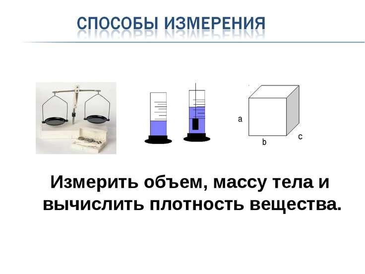 а b c Измерить объем, массу тела и вычислить плотность вещества.
