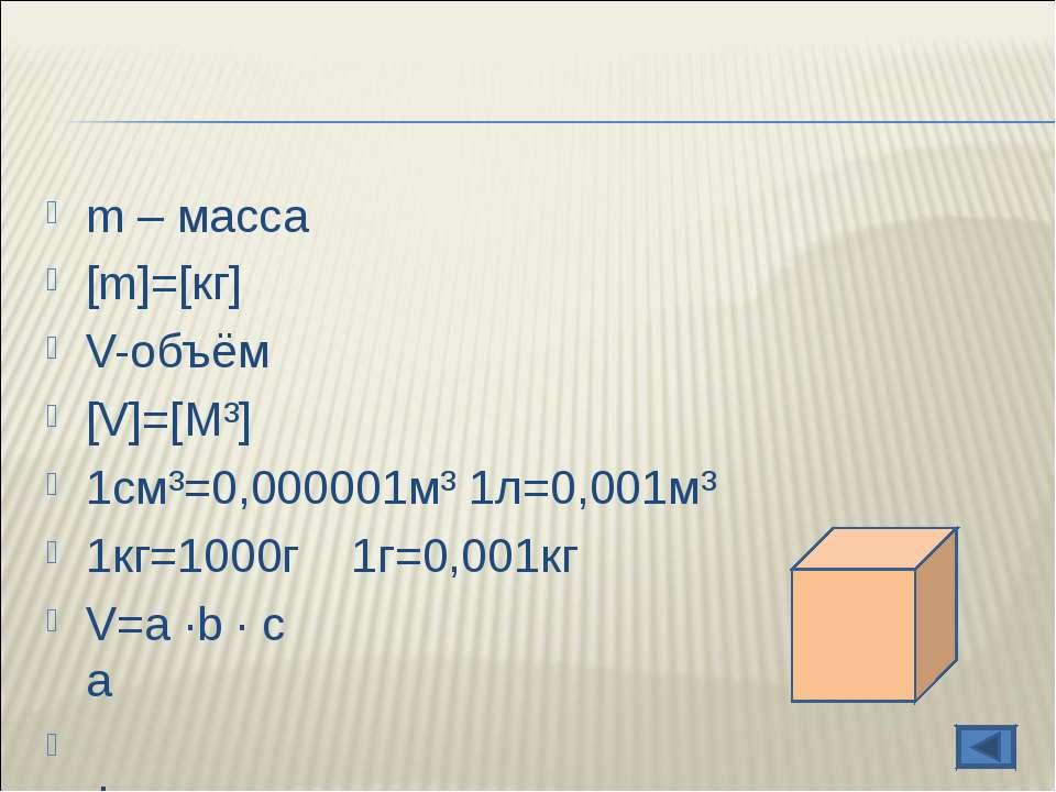 m – масса [m]=[кг] V-объём [V]=[М³] 1см³=0,000001м³ 1л=0,001м³ 1кг=1000г 1г=0...
