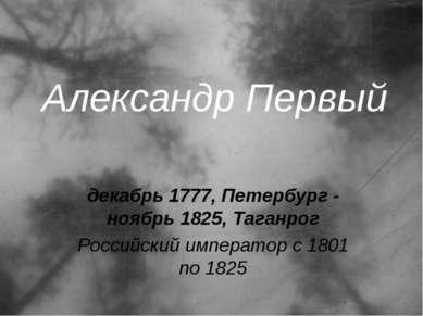 Александр Первый декабрь 1777, Петербург - ноябрь 1825, Таганрог Российский и...