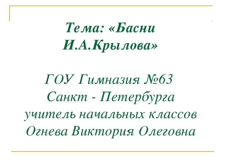 Тема: «Басни И.А.Крылова» ГОУ Гимназия №63 Санкт - Петербурга учитель начальн...