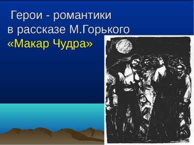 Герои - романтики в рассказе М.Горького «Макар Чудра»