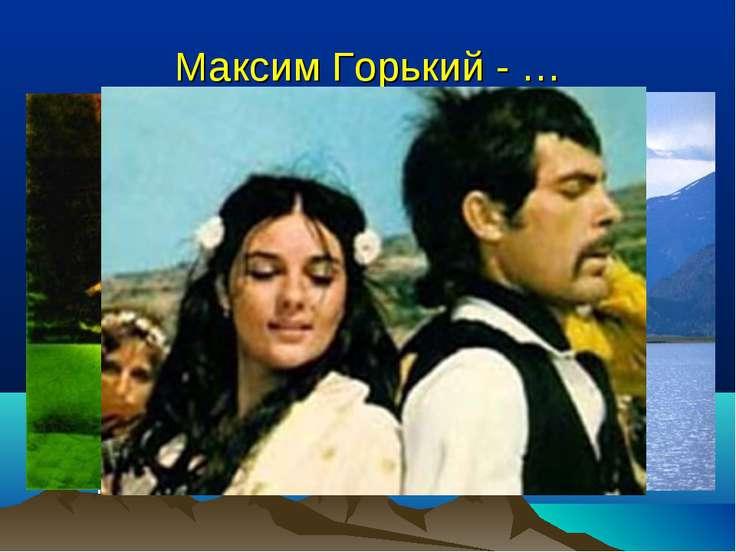 Максим Горький - … Что вы знаете о М.Горьком? Какие произведения он написал? ...