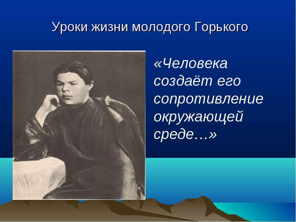 Уроки жизни молодого Горького «Человека создаёт его сопротивление окружающей ...