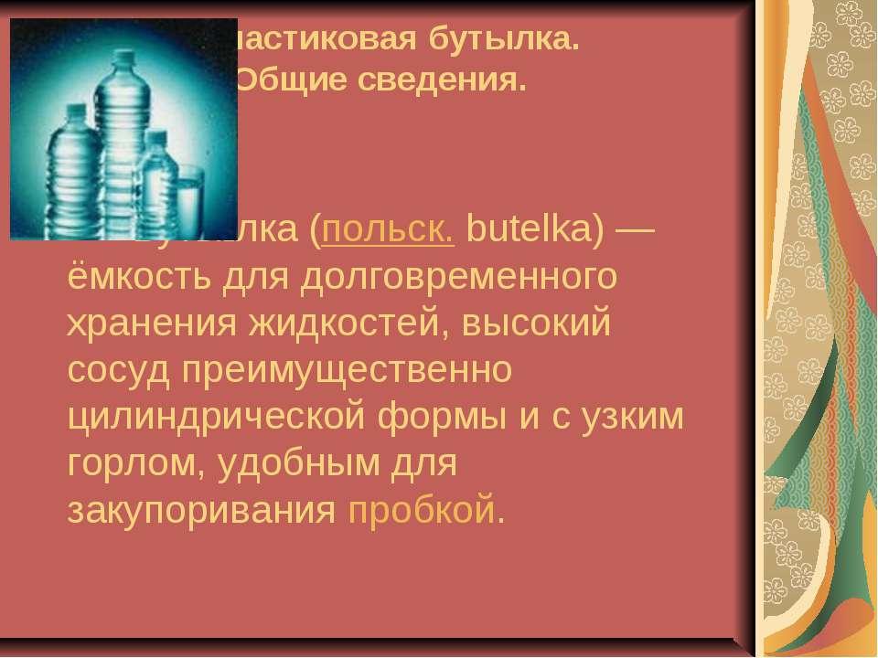 1.Пластиковая бутылка. Общие сведения. Буты лка (польск. butelka)— ёмкость д...