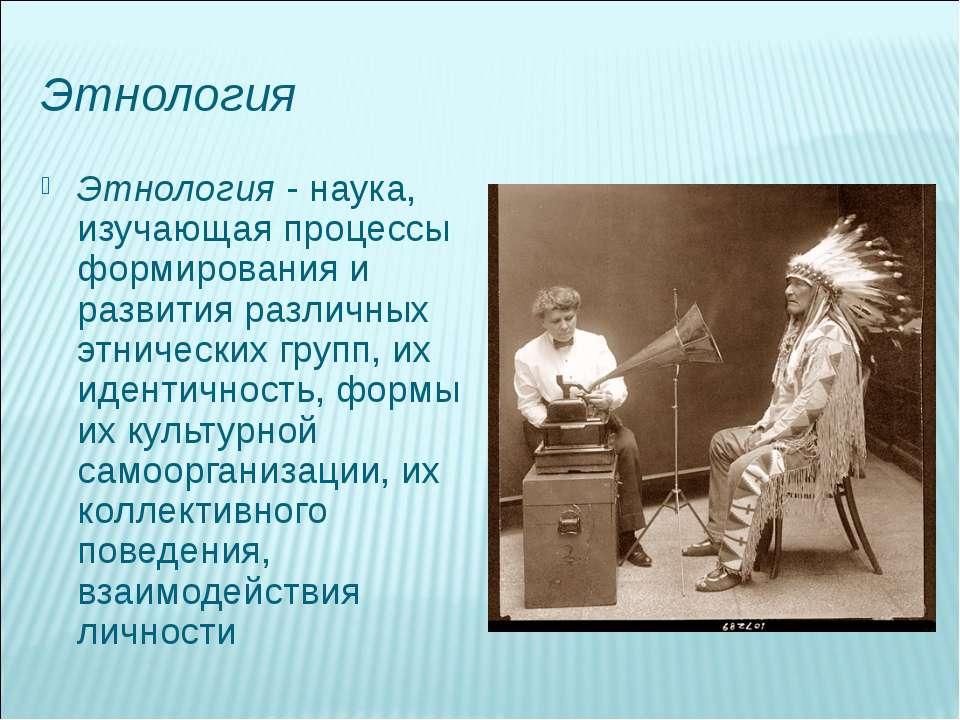 Этнология Этнология - наука, изучающая процессы формирования и развития разли...