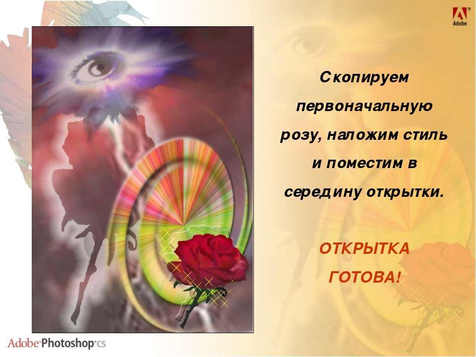 Скопируем первоначальную розу, наложим стиль и поместим в середину открытки. ...