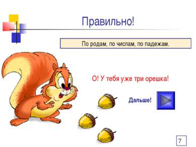 Правильно! О! У тебя уже три орешка! Дальше! По родам, по числам, по падежам.