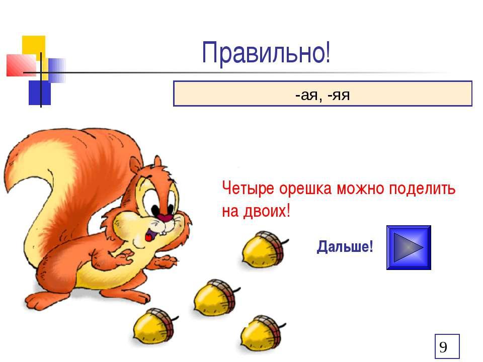 Правильно! Дальше! -ая, -яя Четыре орешка можно поделить на двоих!