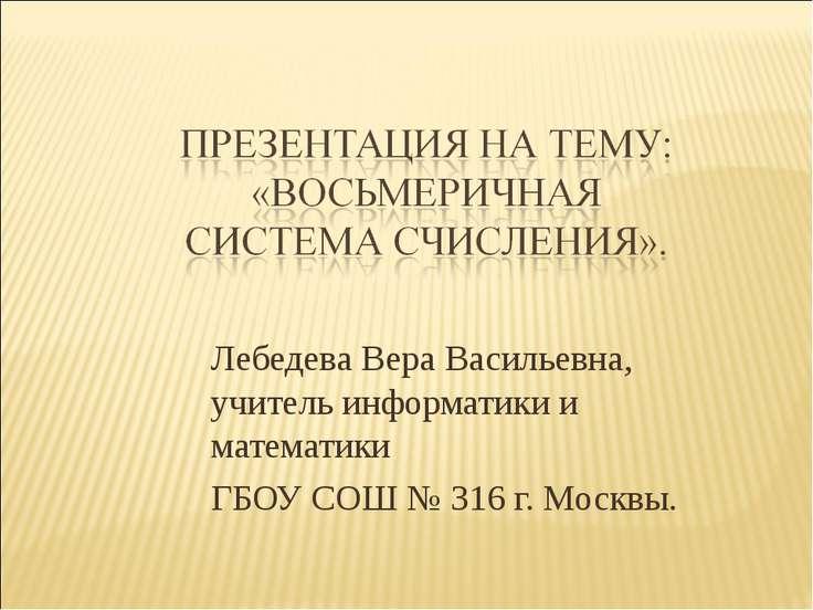 Лебедева Вера Васильевна, учитель информатики и математики ГБОУ СОШ № 316 г. ...