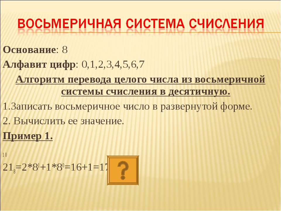 Основание: 8 Алфавит цифр: 0,1,2,3,4,5,6,7 Алгоритм перевода целого числа из ...